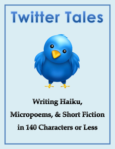 Twitter Tales: Writing Haiku, Micropoems & Short Fiction in 140 Characters